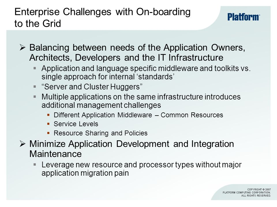 Enterprise Challenges with On-boarding to the Grid Balancing between needs of the Application Owners, Architects, Developers and the IT Infrastructure Application and language specific middleware and toolkits vs.