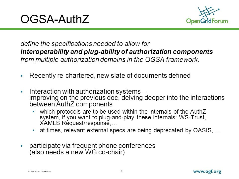 © 2006 Open Grid Forum 3 OGSA-AuthZ define the specifications needed to allow for interoperability and plug-ability of authorization components from multiple authorization domains in the OGSA framework.