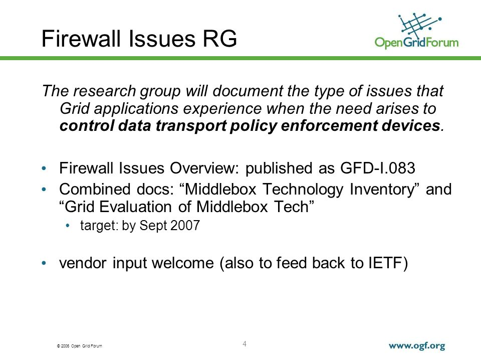 © 2006 Open Grid Forum 4 Firewall Issues RG The research group will document the type of issues that Grid applications experience when the need arises to control data transport policy enforcement devices.