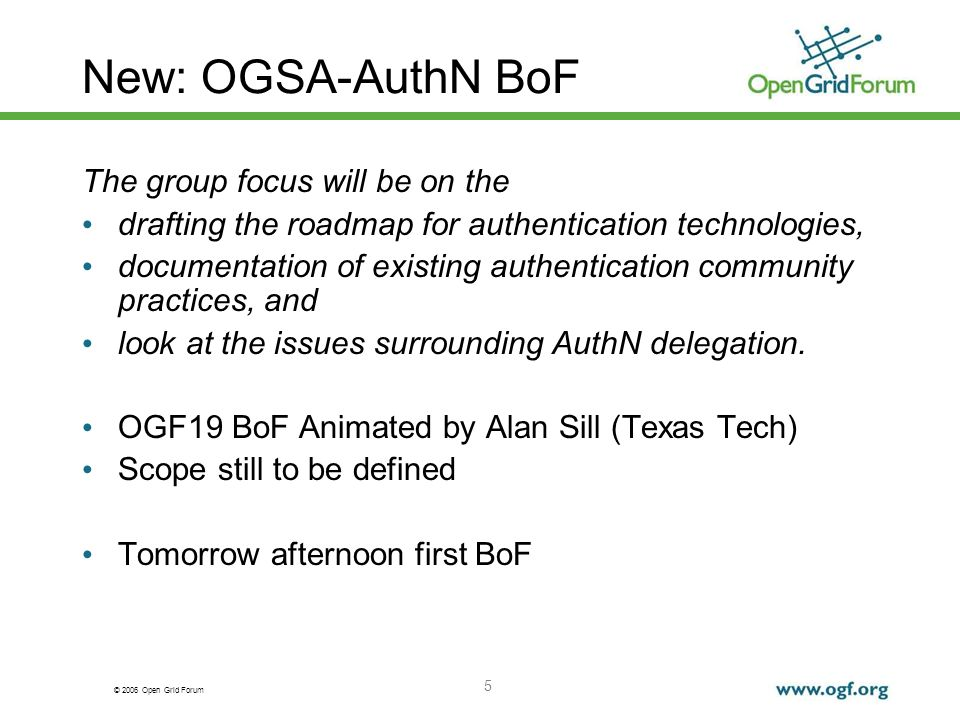 © 2006 Open Grid Forum 5 New: OGSA-AuthN BoF The group focus will be on the drafting the roadmap for authentication technologies, documentation of existing authentication community practices, and look at the issues surrounding AuthN delegation.