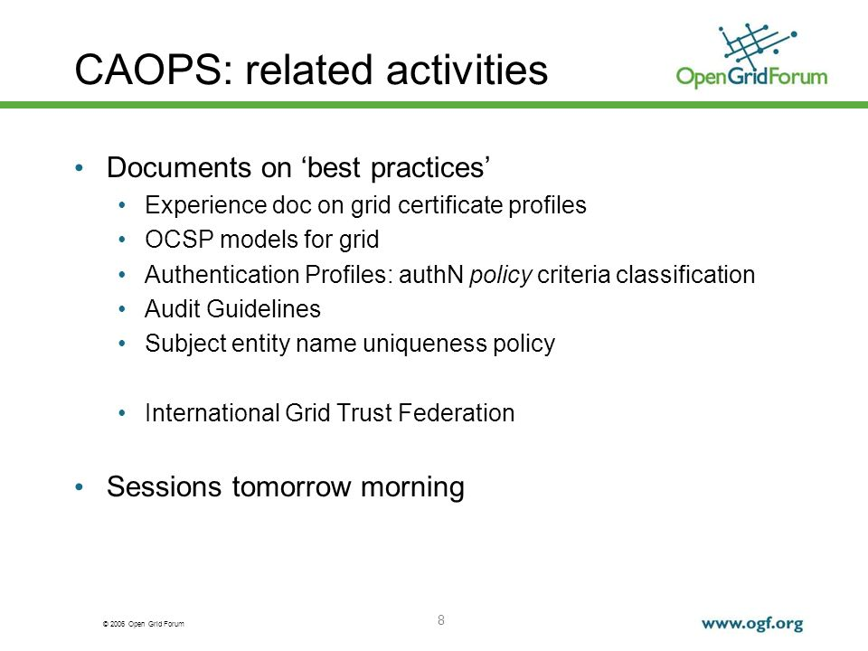 © 2006 Open Grid Forum 8 CAOPS: related activities Documents on best practices Experience doc on grid certificate profiles OCSP models for grid Authentication Profiles: authN policy criteria classification Audit Guidelines Subject entity name uniqueness policy International Grid Trust Federation Sessions tomorrow morning