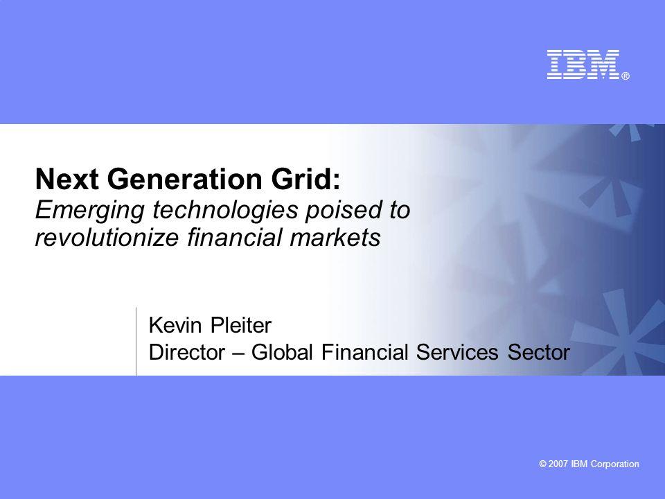 © 2007 IBM Corporation Next Generation Grid: Emerging technologies poised to revolutionize financial markets Kevin Pleiter Director – Global Financial