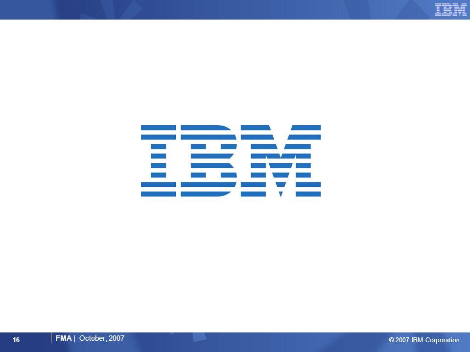 © 2007 IBM Corporation FMA | October, 2007 16
