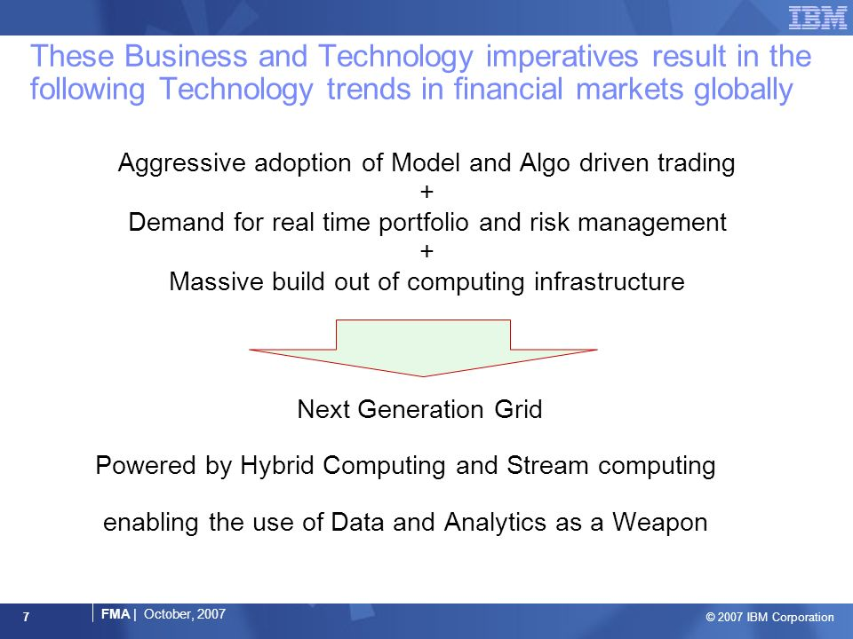 © 2007 IBM Corporation FMA | October, These Business and Technology imperatives result in the following Technology trends in financial markets globally Aggressive adoption of Model and Algo driven trading + Demand for real time portfolio and risk management + Massive build out of computing infrastructure Next Generation Grid Powered by Hybrid Computing and Stream computing enabling the use of Data and Analytics as a Weapon