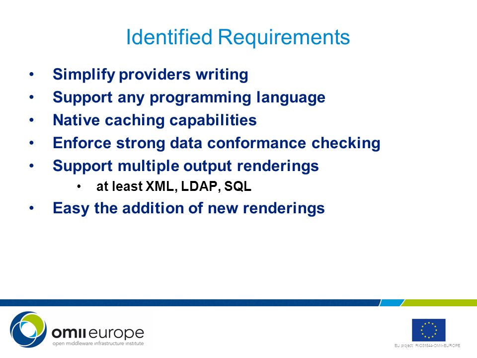 EU project: RIO31844-OMII-EUROPE Identified Requirements Simplify providers writing Support any programming language Native caching capabilities Enforce strong data conformance checking Support multiple output renderings at least XML, LDAP, SQL Easy the addition of new renderings