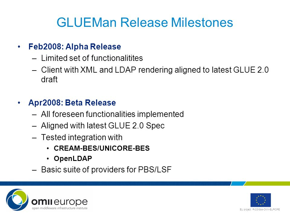 EU project: RIO31844-OMII-EUROPE GLUEMan Release Milestones Feb2008: Alpha Release –Limited set of functionalitites –Client with XML and LDAP rendering aligned to latest GLUE 2.0 draft Apr2008: Beta Release –All foreseen functionalities implemented –Aligned with latest GLUE 2.0 Spec –Tested integration with CREAM-BES/UNICORE-BES OpenLDAP –Basic suite of providers for PBS/LSF