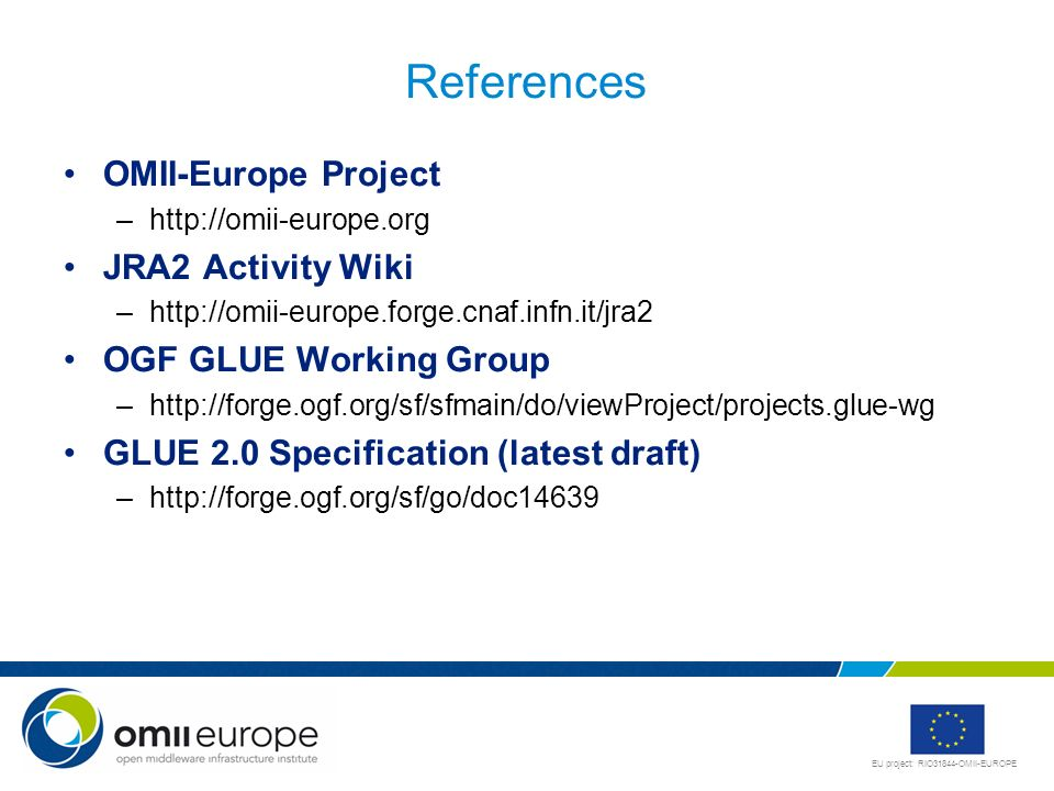 EU project: RIO31844-OMII-EUROPE References OMII-Europe Project –  JRA2 Activity Wiki –  OGF GLUE Working Group –  GLUE 2.0 Specification (latest draft) –