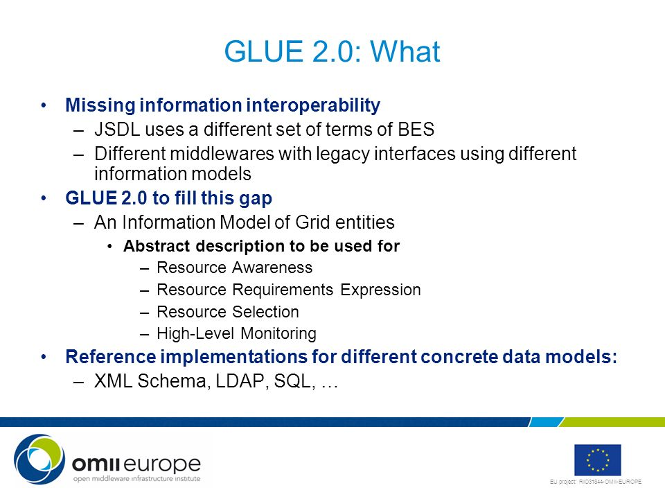 EU project: RIO31844-OMII-EUROPE GLUE 2.0: What Missing information interoperability –JSDL uses a different set of terms of BES –Different middlewares with legacy interfaces using different information models GLUE 2.0 to fill this gap –An Information Model of Grid entities Abstract description to be used for –Resource Awareness –Resource Requirements Expression –Resource Selection –High-Level Monitoring Reference implementations for different concrete data models: –XML Schema, LDAP, SQL, …