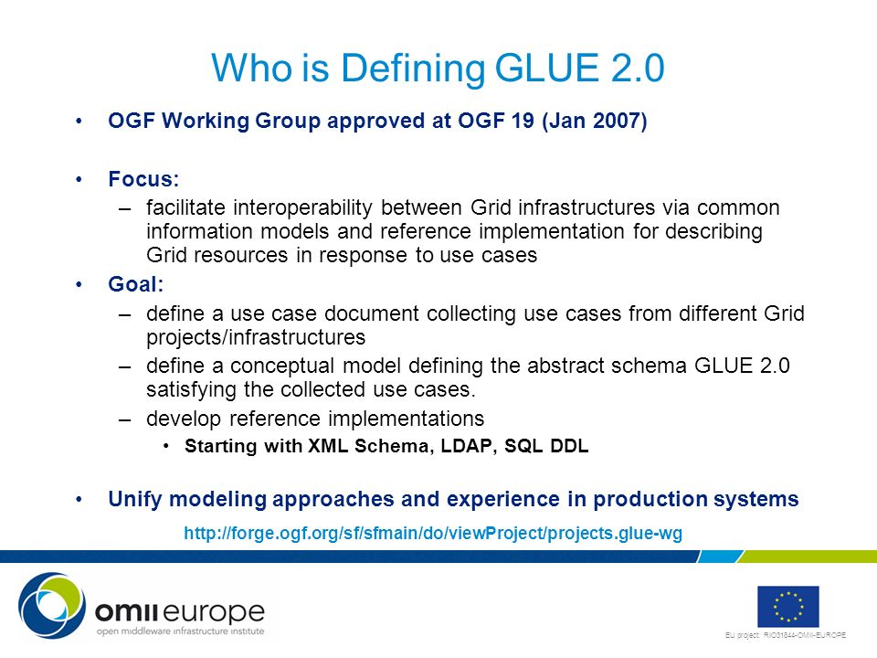 EU project: RIO31844-OMII-EUROPE Who is Defining GLUE 2.0 OGF Working Group approved at OGF 19 (Jan 2007) Focus: –facilitate interoperability between Grid infrastructures via common information models and reference implementation for describing Grid resources in response to use cases Goal: –define a use case document collecting use cases from different Grid projects/infrastructures –define a conceptual model defining the abstract schema GLUE 2.0 satisfying the collected use cases.