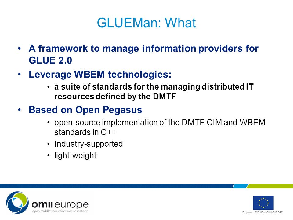 EU project: RIO31844-OMII-EUROPE GLUEMan: What A framework to manage information providers for GLUE 2.0 Leverage WBEM technologies: a suite of standards for the managing distributed IT resources defined by the DMTF Based on Open Pegasus open-source implementation of the DMTF CIM and WBEM standards in C++ Industry-supported light-weight