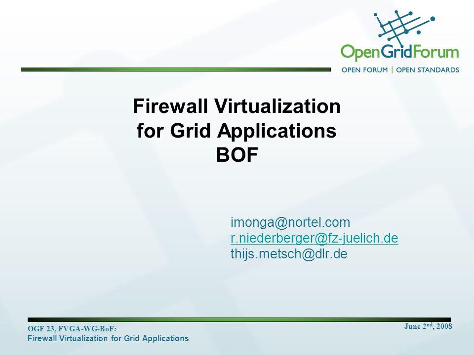 June 2 nd, 2008 OGF 23, FVGA-WG-BoF: Firewall Virtualization for Grid Applications Firewall Virtualization for Grid Applications BOF imonga@nortel.com r.niederberger@fz-juelich.de thijs.metsch@dlr.de