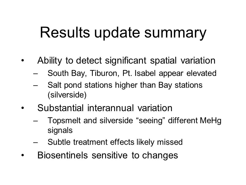 Results update summary Ability to detect significant spatial variation –South Bay, Tiburon, Pt. Isabel appear elevated –Salt pond stations higher than