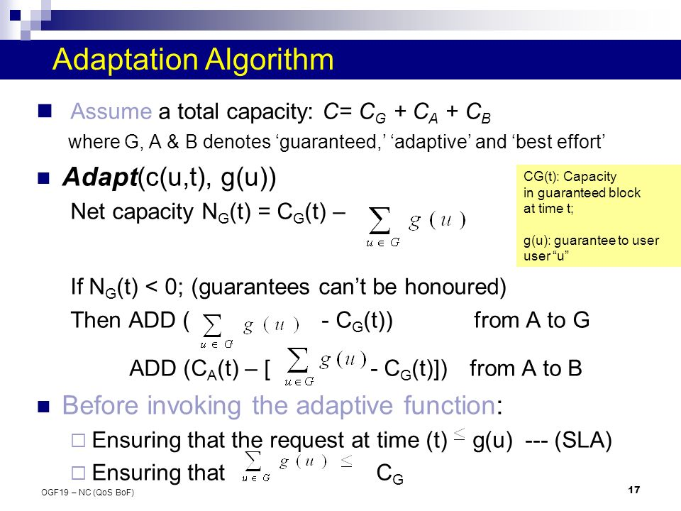 17 OGF19 – NC (QoS BoF) Adaptation Algorithm Assume a total capacity: C= C G + C A + C B where G, A & B denotes guaranteed, adaptive and best effort Adapt(c(u,t), g(u)) Net capacity N G (t) = C G (t) – If N G (t) < 0; (guarantees cant be honoured) Then ADD ( - C G (t)) from A to G ADD (C A (t) – [ - C G (t)]) from A to B Before invoking the adaptive function: Ensuring that the request at time (t) g(u) --- (SLA) Ensuring that C G CG(t): Capacity in guaranteed block at time t; g(u): guarantee to user user u