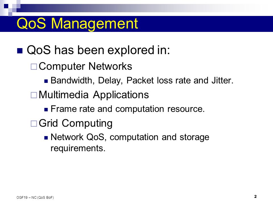2 OGF19 – NC (QoS BoF) QoS Management QoS has been explored in: Computer Networks Bandwidth, Delay, Packet loss rate and Jitter.