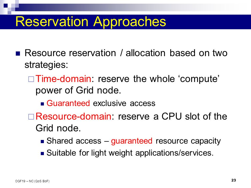 23 OGF19 – NC (QoS BoF) Reservation Approaches Resource reservation / allocation based on two strategies: Time-domain: reserve the whole compute power of Grid node.