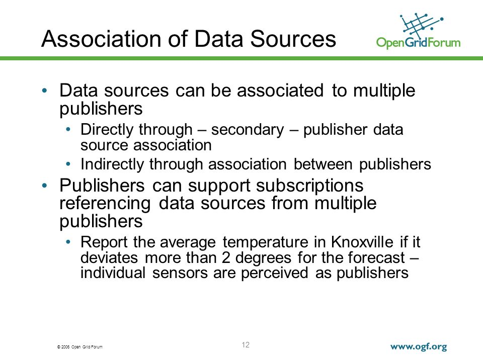 © 2006 Open Grid Forum 12 Association of Data Sources Data sources can be associated to multiple publishers Directly through – secondary – publisher data source association Indirectly through association between publishers Publishers can support subscriptions referencing data sources from multiple publishers Report the average temperature in Knoxville if it deviates more than 2 degrees for the forecast – individual sensors are perceived as publishers