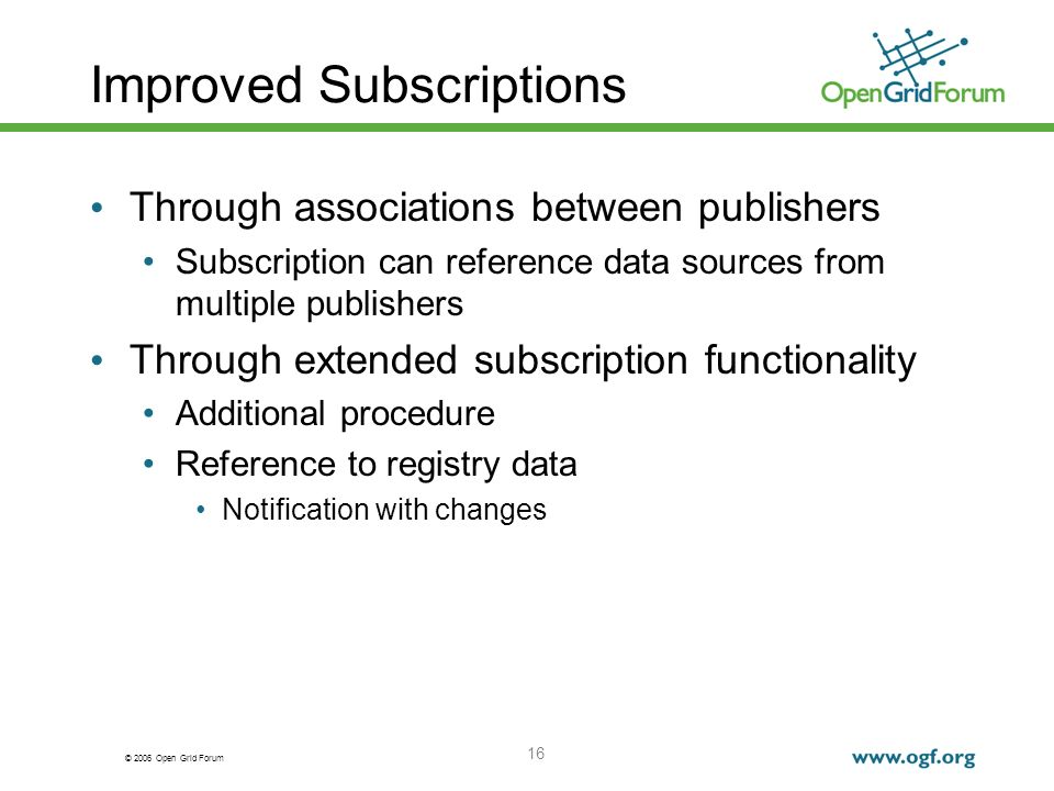 © 2006 Open Grid Forum 16 Improved Subscriptions Through associations between publishers Subscription can reference data sources from multiple publishers Through extended subscription functionality Additional procedure Reference to registry data Notification with changes