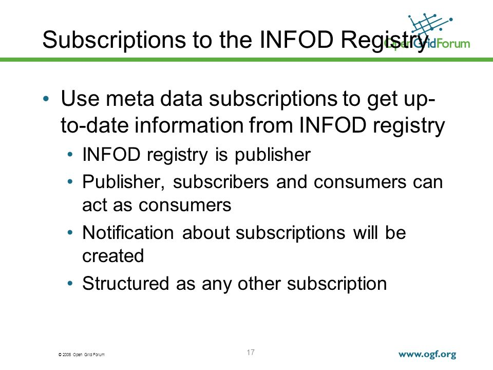 © 2006 Open Grid Forum 17 Subscriptions to the INFOD Registry Use meta data subscriptions to get up- to-date information from INFOD registry INFOD registry is publisher Publisher, subscribers and consumers can act as consumers Notification about subscriptions will be created Structured as any other subscription