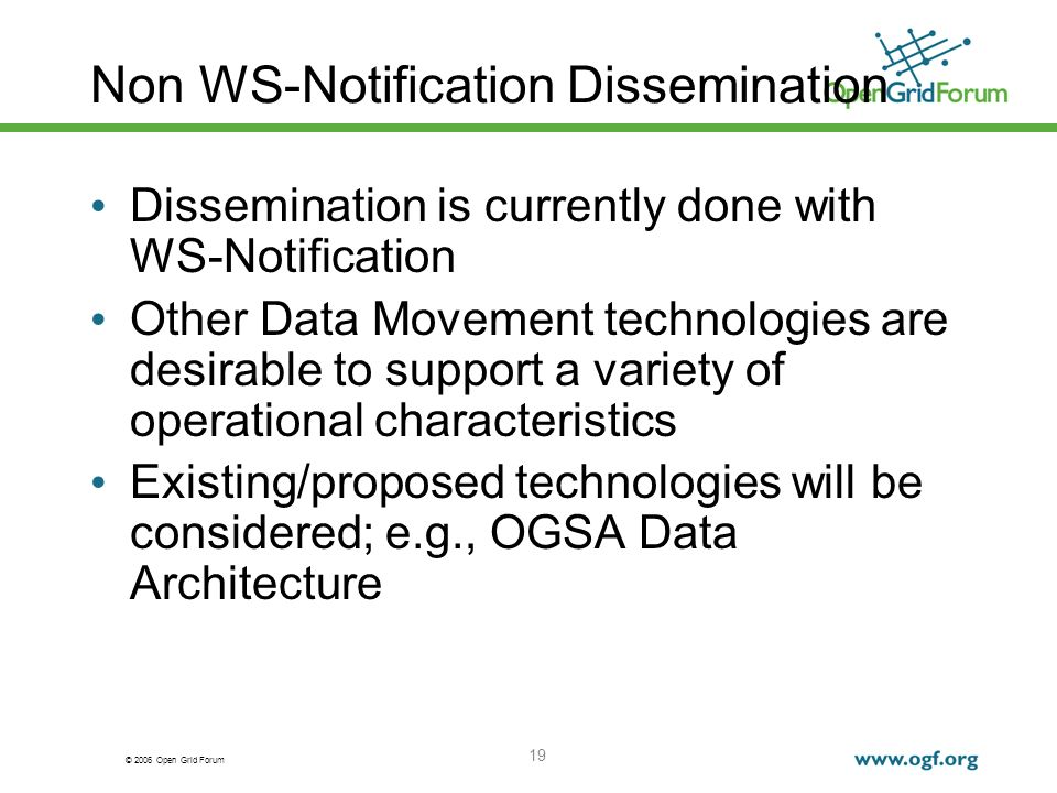 © 2006 Open Grid Forum 19 Non WS-Notification Dissemination Dissemination is currently done with WS-Notification Other Data Movement technologies are desirable to support a variety of operational characteristics Existing/proposed technologies will be considered; e.g., OGSA Data Architecture