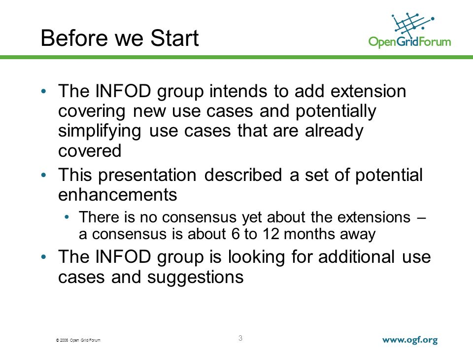 © 2006 Open Grid Forum 3 Before we Start The INFOD group intends to add extension covering new use cases and potentially simplifying use cases that are already covered This presentation described a set of potential enhancements There is no consensus yet about the extensions – a consensus is about 6 to 12 months away The INFOD group is looking for additional use cases and suggestions