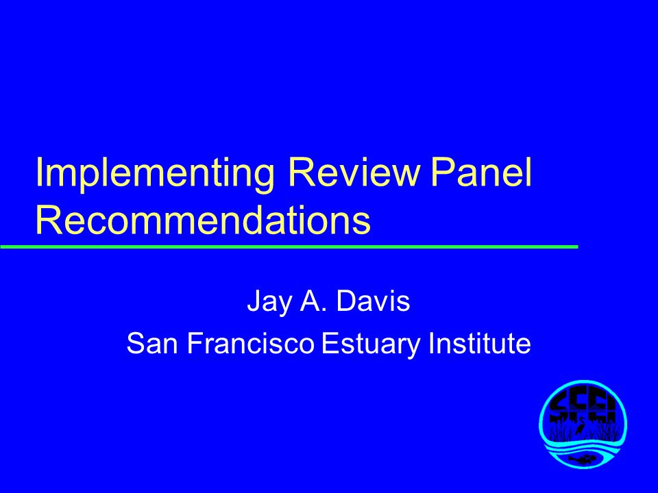 Implementing Review Panel Recommendations Jay A. Davis San Francisco Estuary Institute