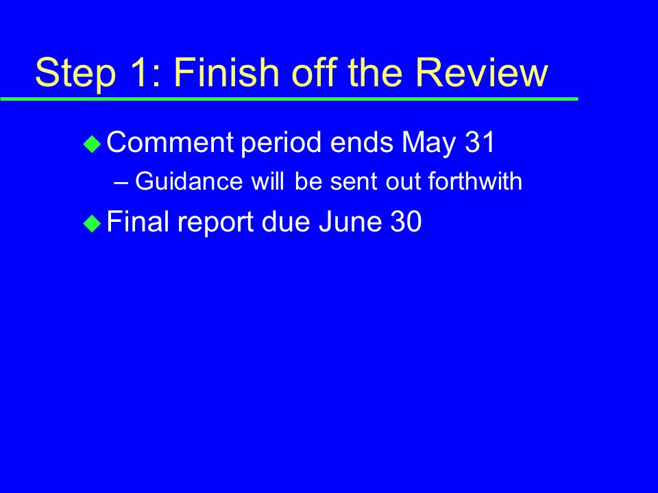 Step 1: Finish off the Review u Comment period ends May 31 –Guidance will be sent out forthwith u Final report due June 30