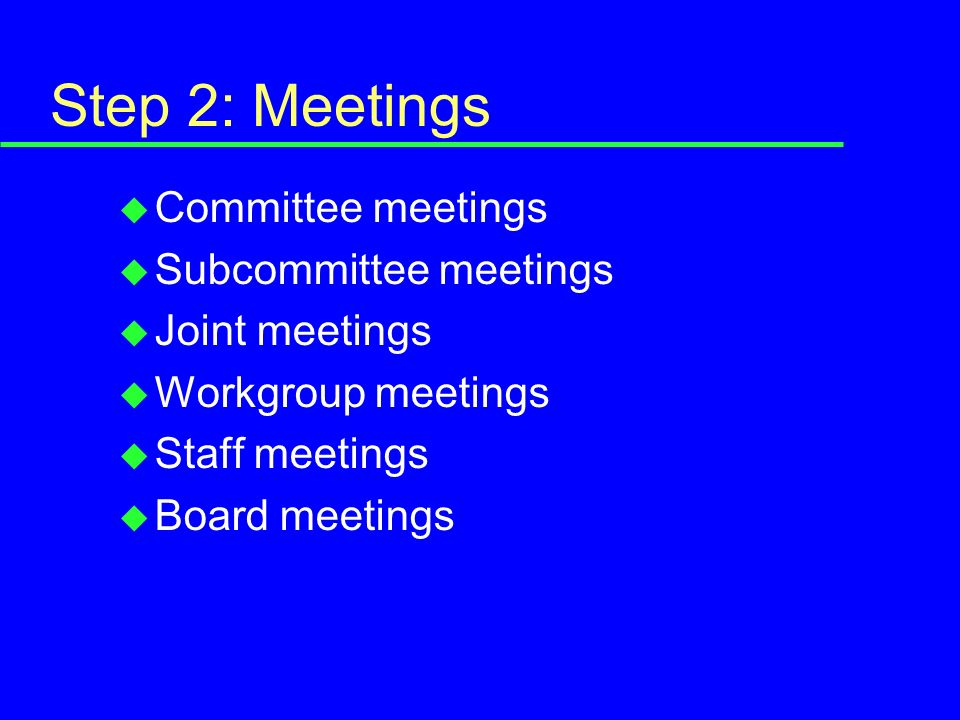 Step 2: Meetings u Committee meetings u Subcommittee meetings u Joint meetings u Workgroup meetings u Staff meetings u Board meetings