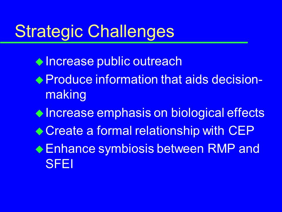 Strategic Challenges u Increase public outreach u Produce information that aids decision- making u Increase emphasis on biological effects u Create a formal relationship with CEP u Enhance symbiosis between RMP and SFEI