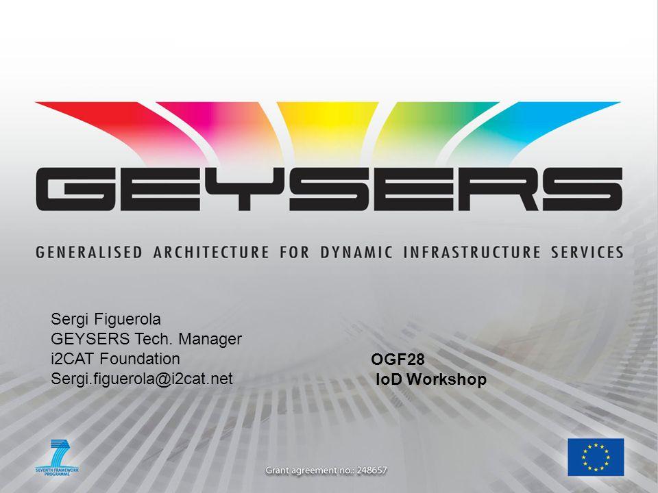 Sergi Figuerola GEYSERS Tech. Manager i2CAT Foundation Sergi.figuerola@i2cat.net OGF28 IoD Workshop