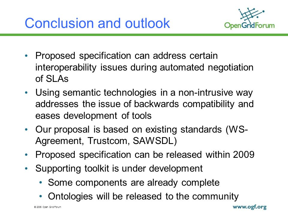 © 2006 Open Grid Forum Conclusion and outlook Proposed specification can address certain interoperability issues during automated negotiation of SLAs