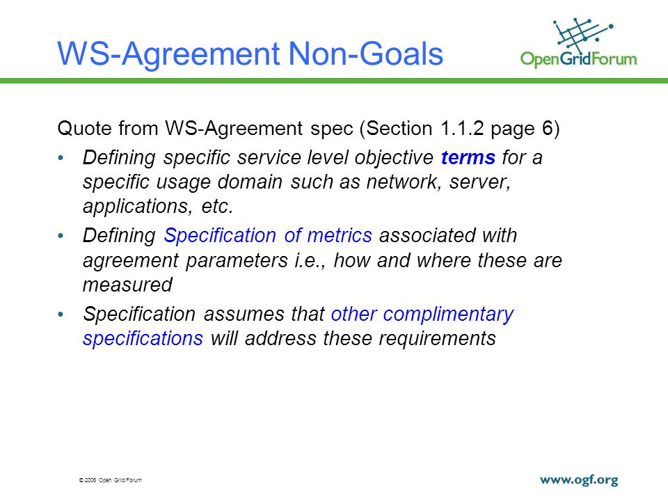 © 2006 Open Grid Forum WS-Agreement Non-Goals Quote from WS-Agreement spec (Section 1.1.2 page 6) Defining specific service level objective terms for