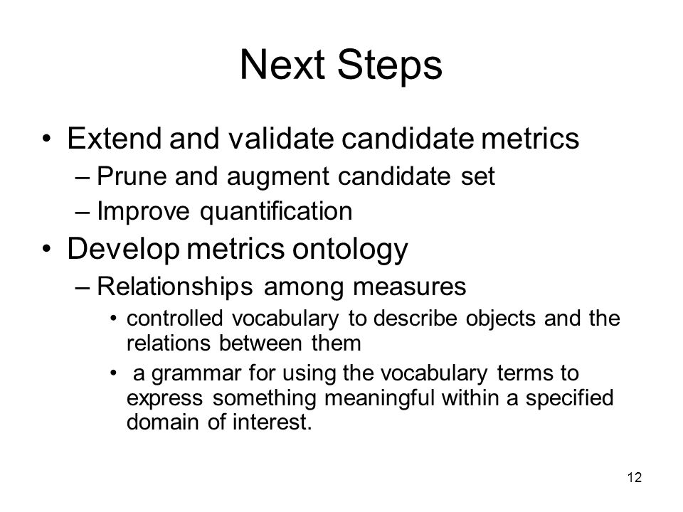 12 Next Steps Extend and validate candidate metrics –Prune and augment candidate set –Improve quantification Develop metrics ontology –Relationships among measures controlled vocabulary to describe objects and the relations between them a grammar for using the vocabulary terms to express something meaningful within a specified domain of interest.