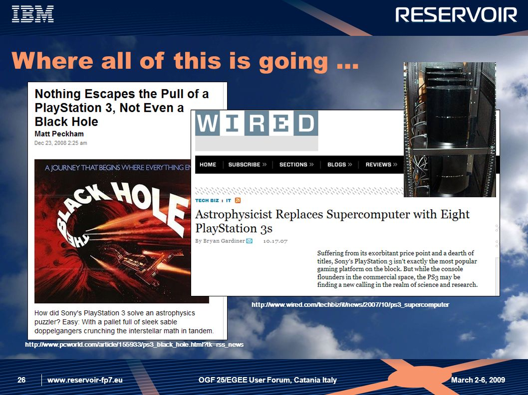 www.reservoir-fp7.eu March 2-6, 2009OGF 25/EGEE User Forum, Catania Italy26 http://www.pcworld.com/article/155933/ps3_black_hole.html tk=rss_news http://www.wired.com/techbiz/it/news/2007/10/ps3_supercomputer Where all of this is going …