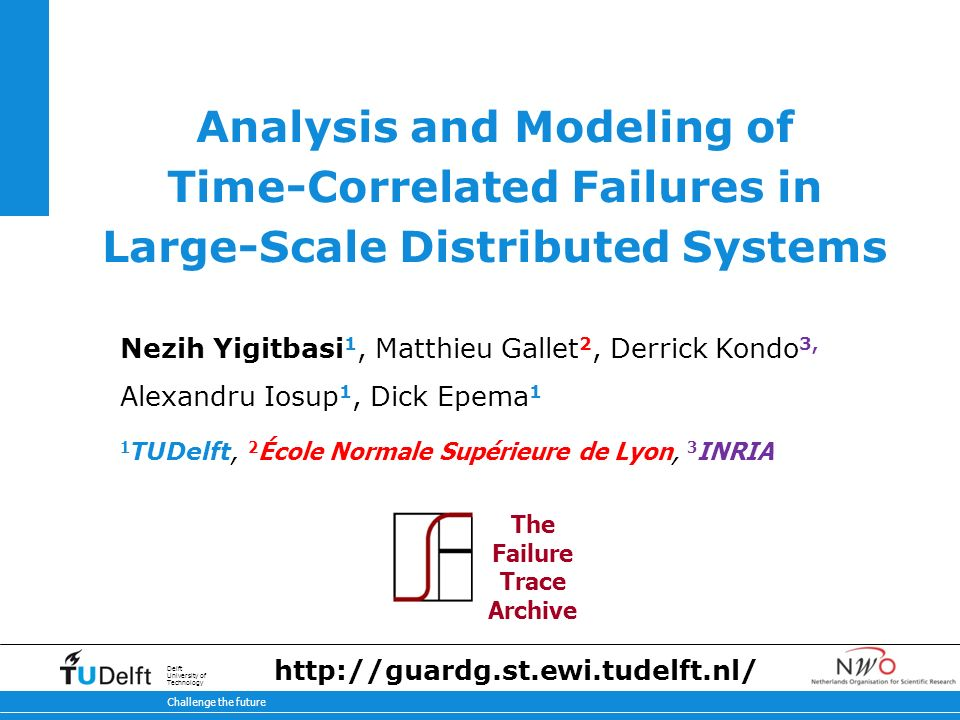 Challenge the future Delft University of Technology Analysis and Modeling of Time-Correlated Failures in Large-Scale Distributed Systems Nezih Yigitbasi 1, Matthieu Gallet 2, Derrick Kondo 3, Alexandru Iosup 1, Dick Epema 1 1 TUDelft, 2 École Normale Supérieure de Lyon, 3 INRIA The Failure Trace Archive
