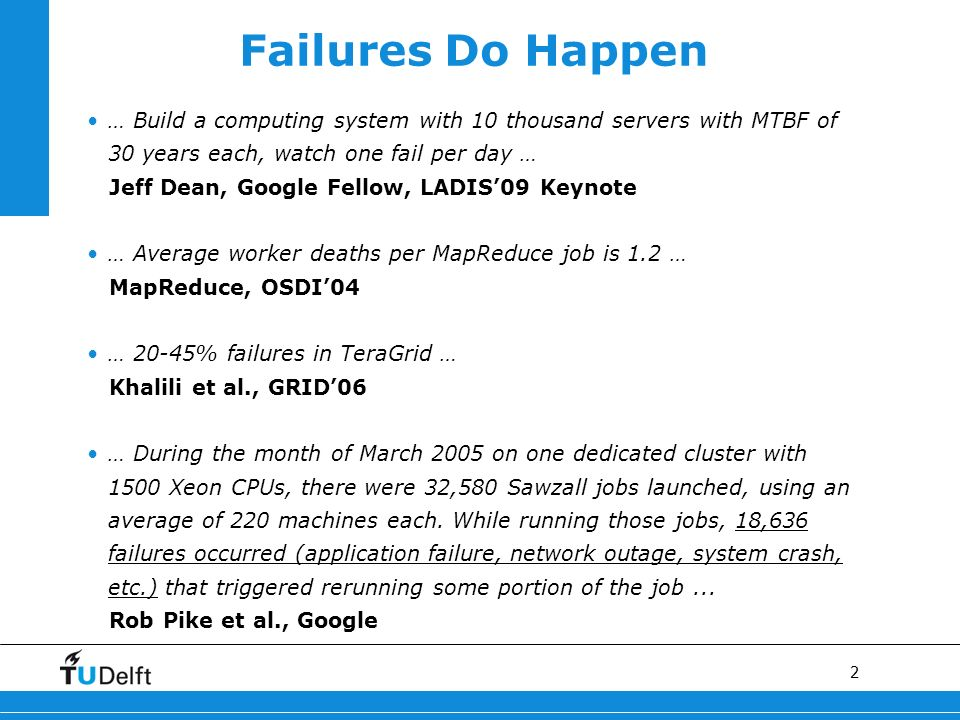 2 Failures Do Happen … Build a computing system with 10 thousand servers with MTBF of 30 years each, watch one fail per day … Jeff Dean, Google Fellow