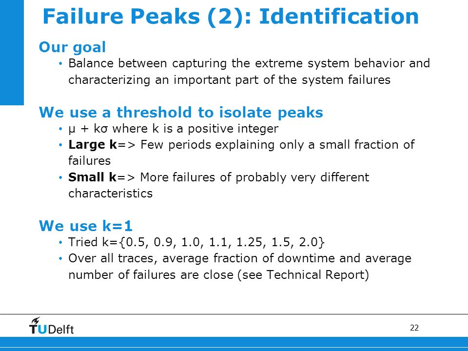 22 Failure Peaks (2): Identification Our goal Balance between capturing the extreme system behavior and characterizing an important part of the system failures We use a threshold to isolate peaks μ + kσ where k is a positive integer Large k=> Few periods explaining only a small fraction of failures Small k=> More failures of probably very different characteristics We use k=1 Tried k={0.5, 0.9, 1.0, 1.1, 1.25, 1.5, 2.0} Over all traces, average fraction of downtime and average number of failures are close (see Technical Report)