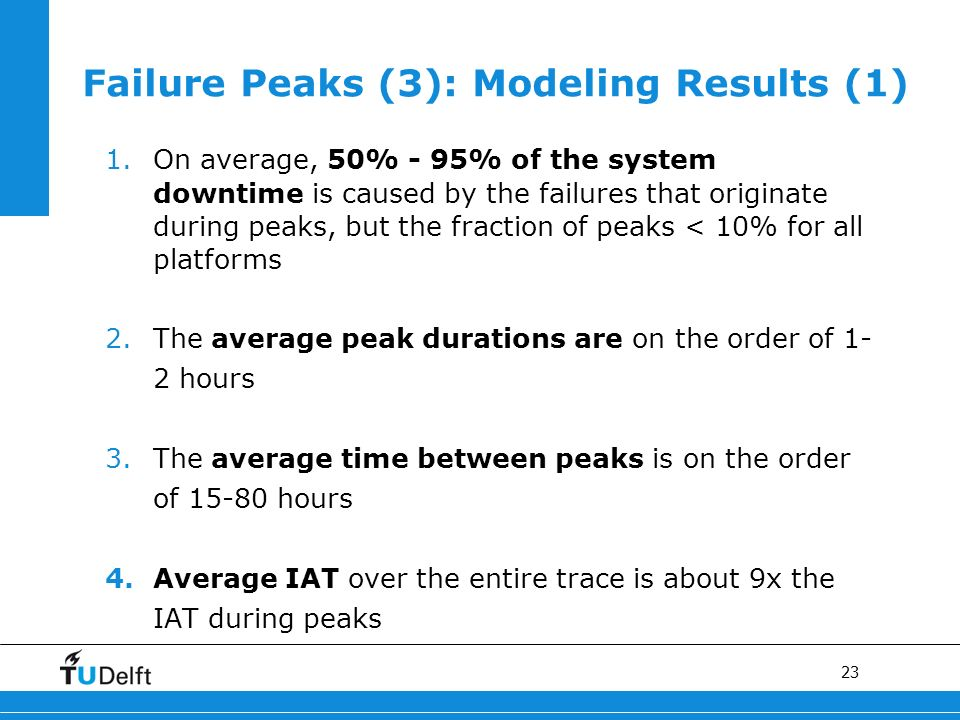 23 Failure Peaks (3): Modeling Results (1) 1.On average, 50% - 95% of the system downtime is caused by the failures that originate during peaks, but the fraction of peaks < 10% for all platforms 2.The average peak durations are on the order of 1- 2 hours 3.The average time between peaks is on the order of hours 4.Average IAT over the entire trace is about 9x the IAT during peaks