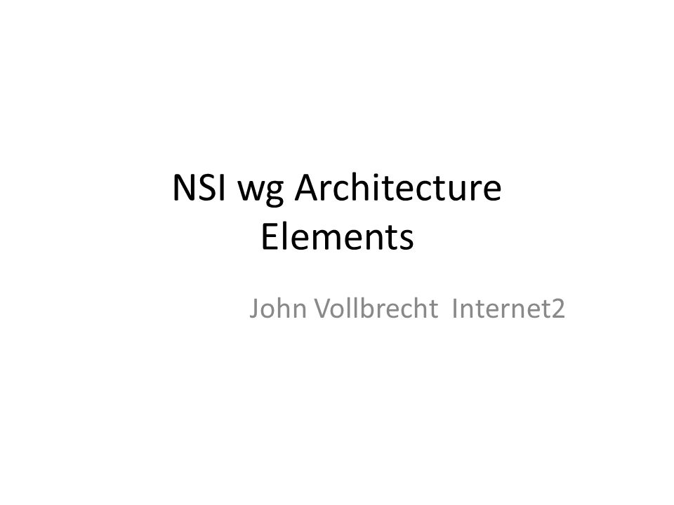 NSI wg Architecture Elements John Vollbrecht Internet2