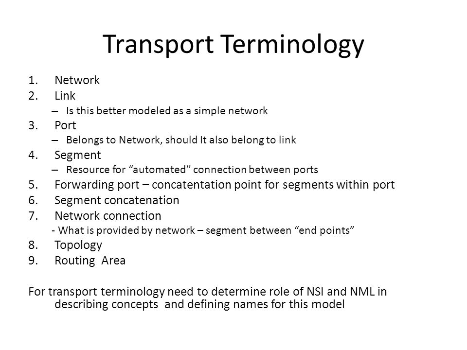 Transport Terminology 1.Network 2.Link – Is this better modeled as a simple network 3.Port – Belongs to Network, should It also belong to link 4.Segment – Resource for automated connection between ports 5.Forwarding port – concatentation point for segments within port 6.Segment concatenation 7.Network connection - What is provided by network – segment between end points 8.Topology 9.Routing Area For transport terminology need to determine role of NSI and NML in describing concepts and defining names for this model