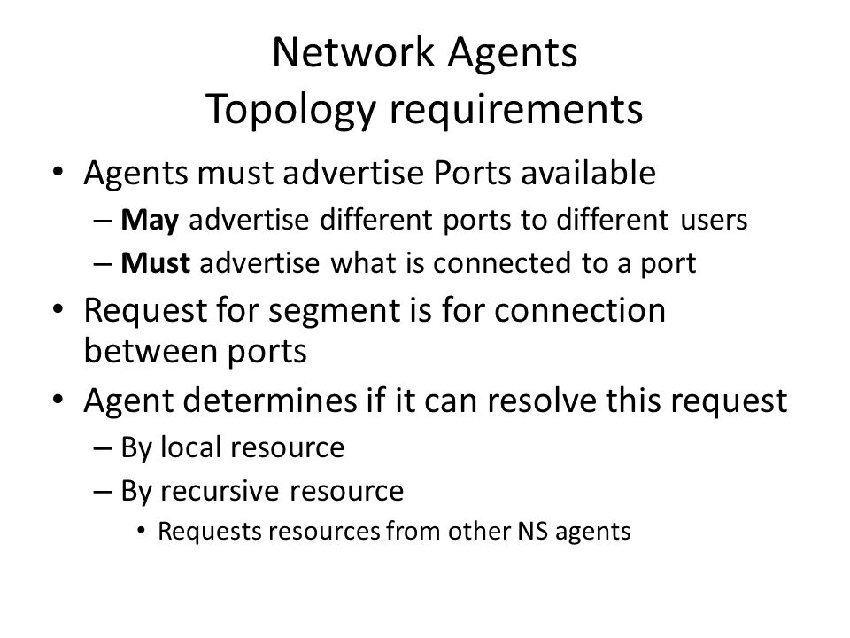 Network Agents Topology requirements Agents must advertise Ports available – May advertise different ports to different users – Must advertise what is connected to a port Request for segment is for connection between ports Agent determines if it can resolve this request – By local resource – By recursive resource Requests resources from other NS agents