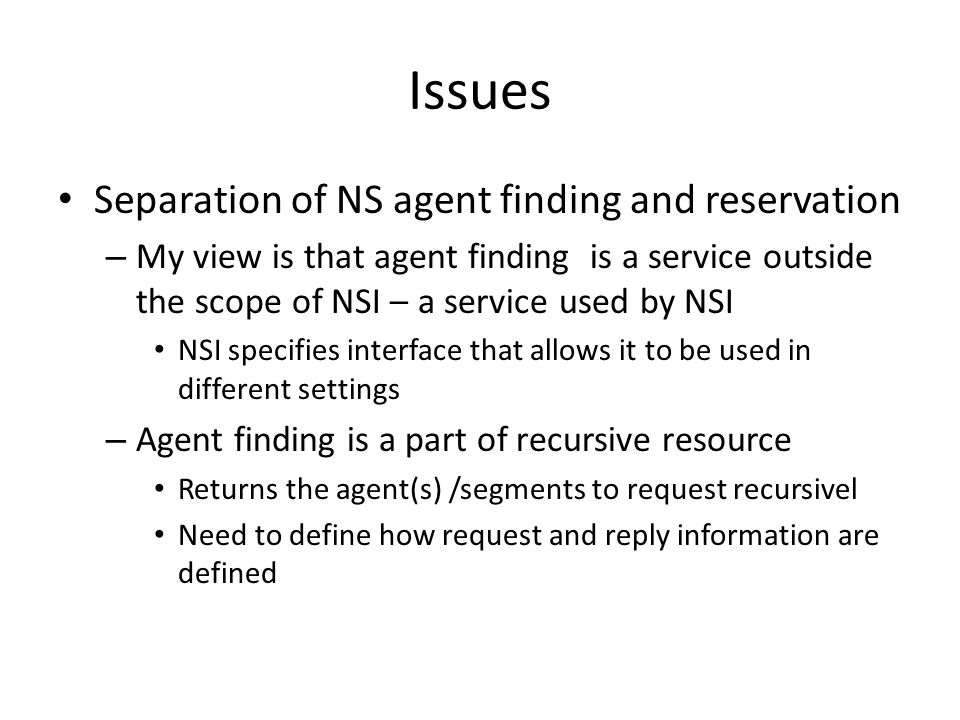 Issues Separation of NS agent finding and reservation – My view is that agent finding is a service outside the scope of NSI – a service used by NSI NSI specifies interface that allows it to be used in different settings – Agent finding is a part of recursive resource Returns the agent(s) /segments to request recursivel Need to define how request and reply information are defined