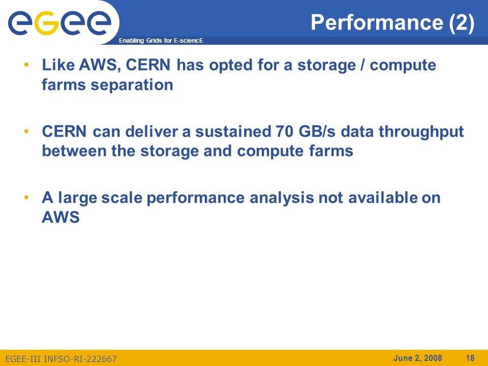 Enabling Grids for E-sciencE EGEE-III INFSO-RI-222667 June 2, 2008 18 Performance (2) Like AWS, CERN has opted for a storage / compute farms separation CERN can deliver a sustained 70 GB/s data throughput between the storage and compute farms A large scale performance analysis not available on AWS