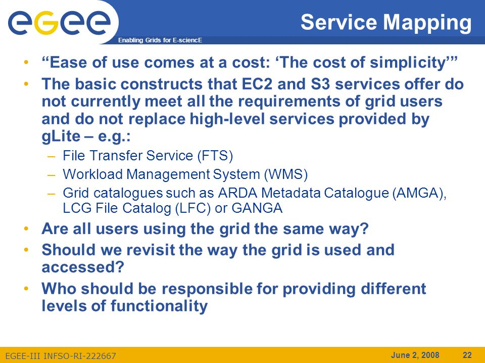 Enabling Grids for E-sciencE EGEE-III INFSO-RI-222667 June 2, 2008 22 Service Mapping Ease of use comes at a cost: The cost of simplicity The basic constructs that EC2 and S3 services offer do not currently meet all the requirements of grid users and do not replace high-level services provided by gLite – e.g.: –File Transfer Service (FTS) –Workload Management System (WMS) –Grid catalogues such as ARDA Metadata Catalogue (AMGA), LCG File Catalog (LFC) or GANGA Are all users using the grid the same way.