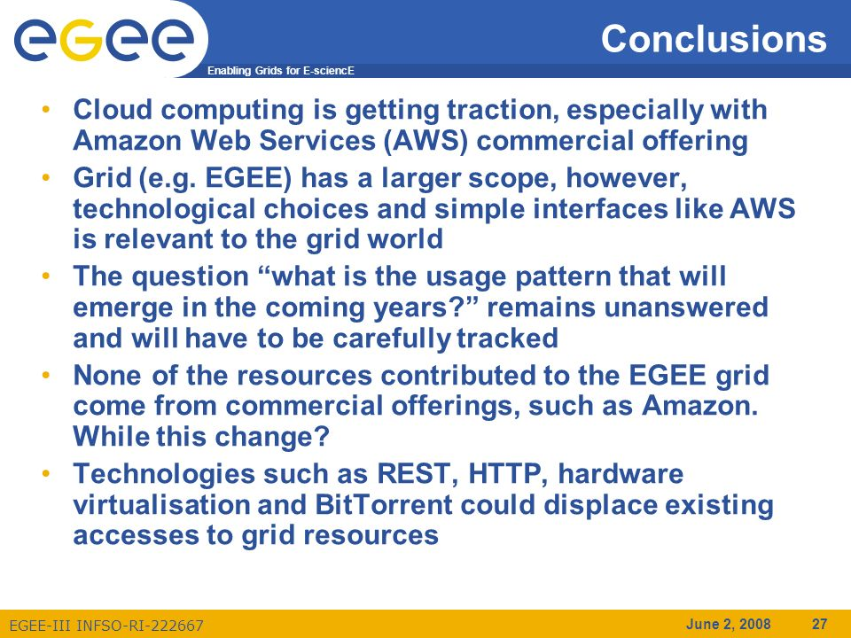 Enabling Grids for E-sciencE EGEE-III INFSO-RI-222667 June 2, 2008 27 Conclusions Cloud computing is getting traction, especially with Amazon Web Services (AWS) commercial offering Grid (e.g.