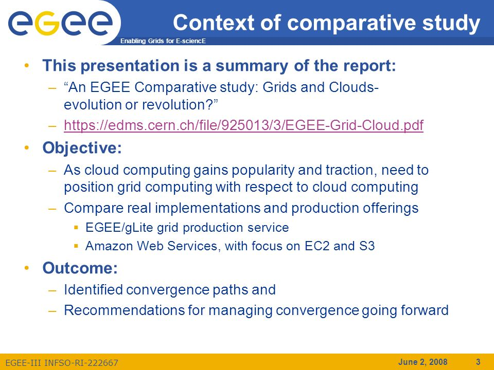 Enabling Grids for E-sciencE EGEE-III INFSO-RI-222667 June 2, 2008 3 Context of comparative study This presentation is a summary of the report: –An EGEE Comparative study: Grids and Clouds- evolution or revolution.