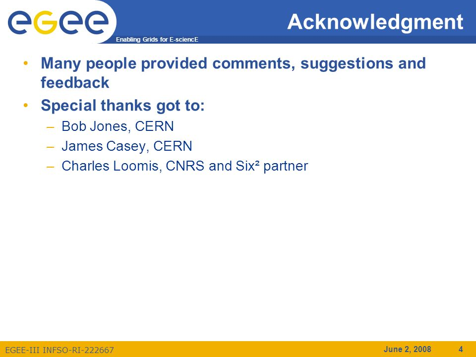 Enabling Grids for E-sciencE EGEE-III INFSO-RI-222667 June 2, 2008 4 Acknowledgment Many people provided comments, suggestions and feedback Special thanks got to: –Bob Jones, CERN –James Casey, CERN –Charles Loomis, CNRS and Six² partner