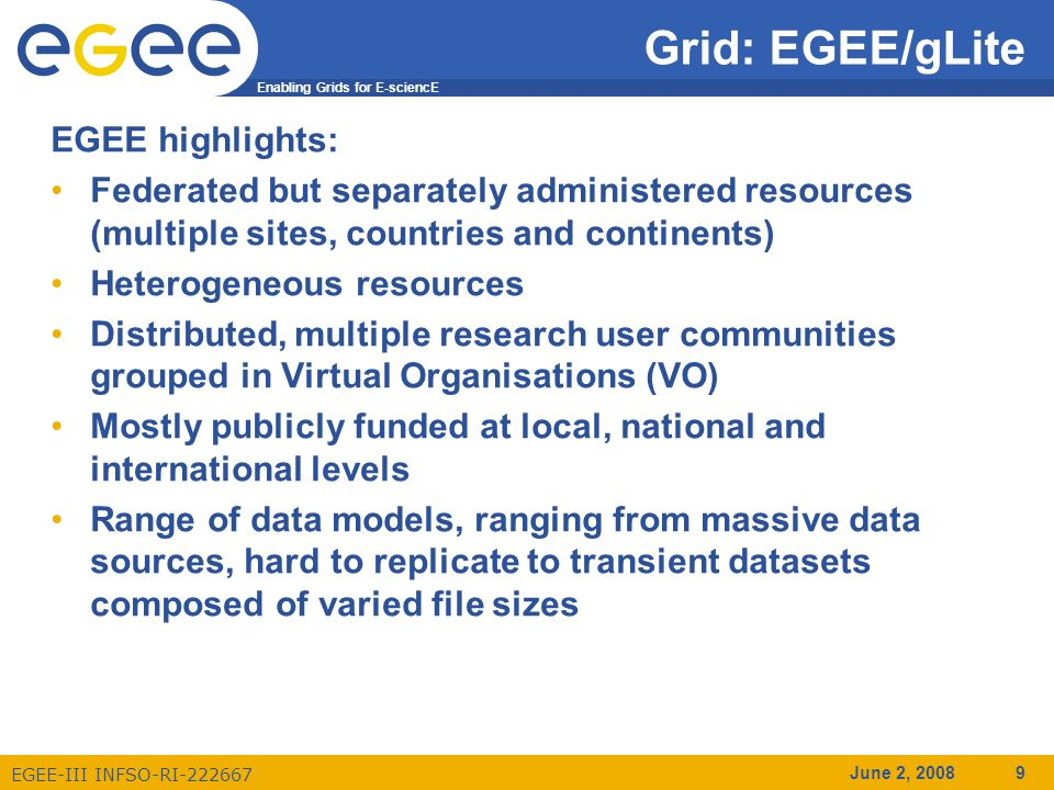 Enabling Grids for E-sciencE EGEE-III INFSO-RI-222667 June 2, 2008 9 Grid: EGEE/gLite EGEE highlights: Federated but separately administered resources (multiple sites, countries and continents) Heterogeneous resources Distributed, multiple research user communities grouped in Virtual Organisations (VO) Mostly publicly funded at local, national and international levels Range of data models, ranging from massive data sources, hard to replicate to transient datasets composed of varied file sizes