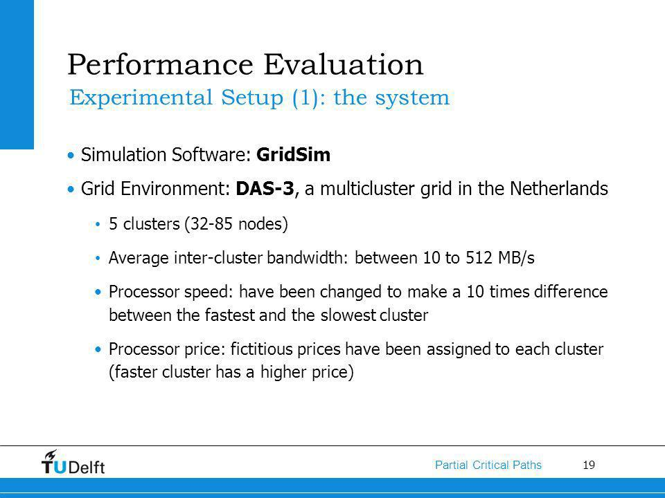 19 Partial Critical Paths Performance Evaluation Simulation Software: GridSim Grid Environment: DAS-3, a multicluster grid in the Netherlands 5 clusters (32-85 nodes) Average inter-cluster bandwidth: between 10 to 512 MB/s Processor speed: have been changed to make a 10 times difference between the fastest and the slowest cluster Processor price: fictitious prices have been assigned to each cluster (faster cluster has a higher price) Experimental Setup (1): the system