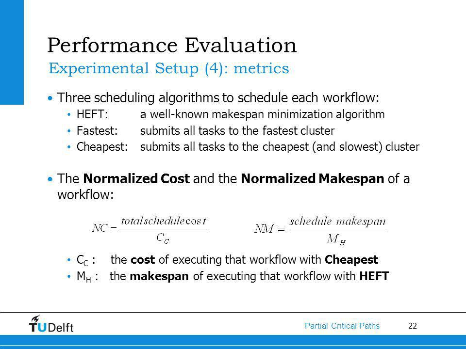 22 Partial Critical Paths Three scheduling algorithms to schedule each workflow: HEFT: a well-known makespan minimization algorithm Fastest: submits all tasks to the fastest cluster Cheapest: submits all tasks to the cheapest (and slowest) cluster The Normalized Cost and the Normalized Makespan of a workflow: C C : the cost of executing that workflow with Cheapest M H : the makespan of executing that workflow with HEFT Performance Evaluation Experimental Setup (4): metrics