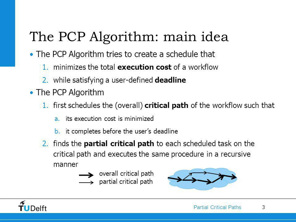 3 Partial Critical Paths The PCP Algorithm: main idea The PCP Algorithm tries to create a schedule that 1.minimizes the total execution cost of a workflow 2.while satisfying a user-defined deadline The PCP Algorithm 1.first schedules the (overall) critical path of the workflow such that a.its execution cost is minimized b.it completes before the users deadline 2.finds the partial critical path to each scheduled task on the critical path and executes the same procedure in a recursive manner overall critical path partial critical path